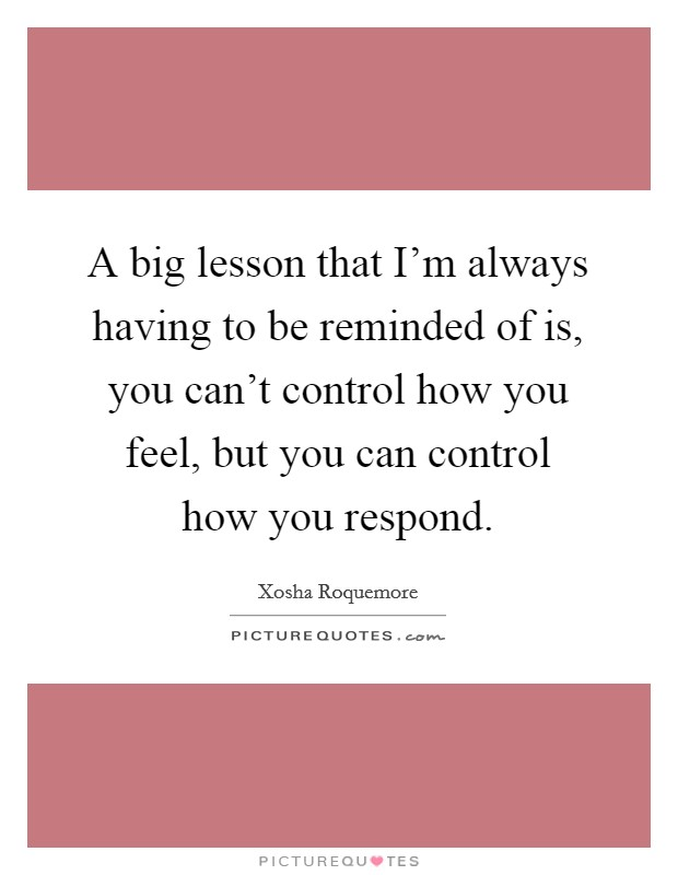 A big lesson that I'm always having to be reminded of is, you can't control how you feel, but you can control how you respond Picture Quote #1