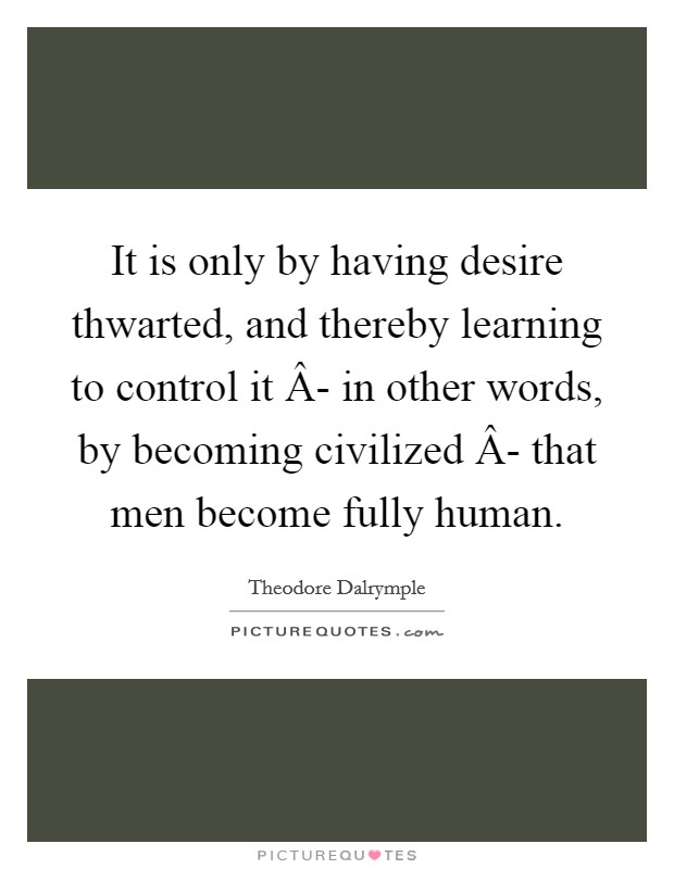 It is only by having desire thwarted, and thereby learning to control it Â- in other words, by becoming civilized Â- that men become fully human Picture Quote #1