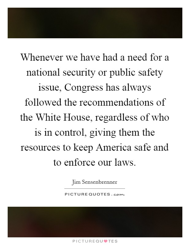 Whenever we have had a need for a national security or public safety issue, Congress has always followed the recommendations of the White House, regardless of who is in control, giving them the resources to keep America safe and to enforce our laws Picture Quote #1