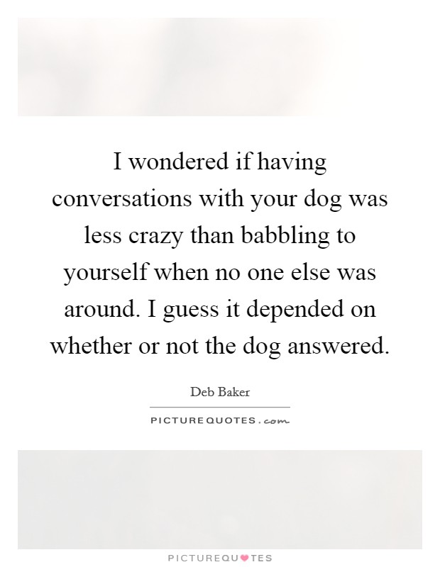 I wondered if having conversations with your dog was less crazy than babbling to yourself when no one else was around. I guess it depended on whether or not the dog answered Picture Quote #1