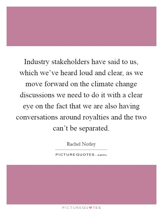 Industry stakeholders have said to us, which we've heard loud and clear, as we move forward on the climate change discussions we need to do it with a clear eye on the fact that we are also having conversations around royalties and the two can't be separated Picture Quote #1
