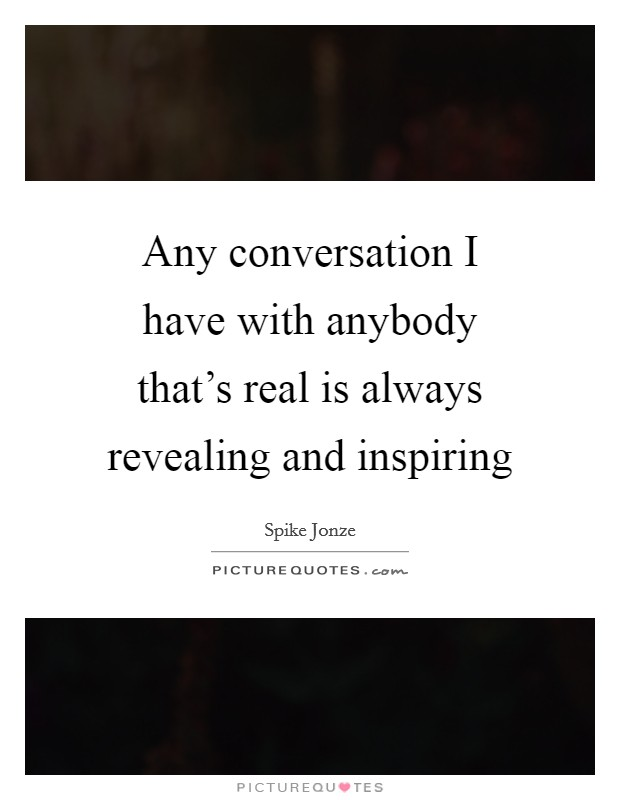 Any conversation I have with anybody that's real is always revealing and inspiring Picture Quote #1