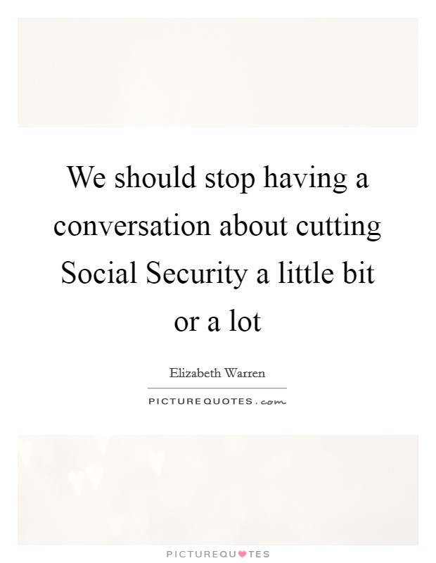 We should stop having a conversation about cutting Social Security a little bit or a lot Picture Quote #1