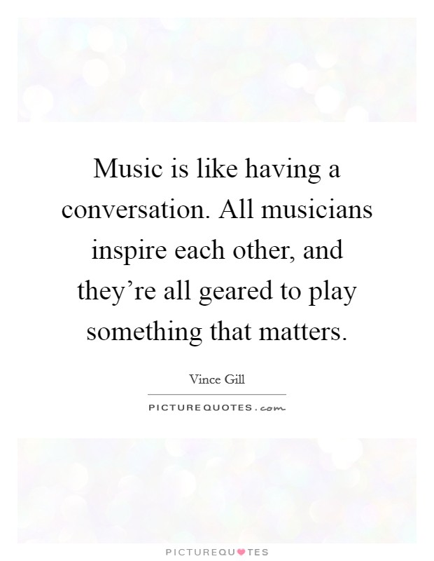 Music is like having a conversation. All musicians inspire each other, and they're all geared to play something that matters Picture Quote #1