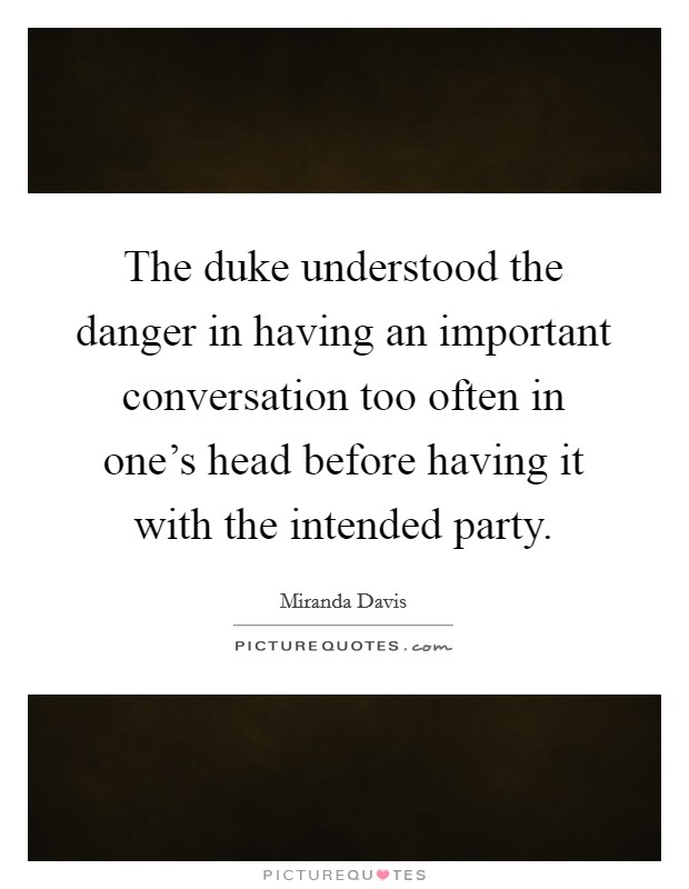 The duke understood the danger in having an important conversation too often in one's head before having it with the intended party Picture Quote #1