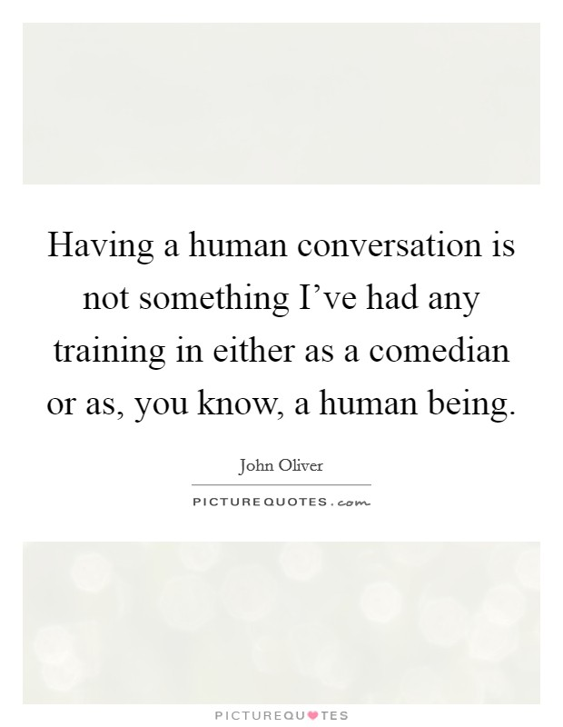Having a human conversation is not something I've had any training in either as a comedian or as, you know, a human being Picture Quote #1