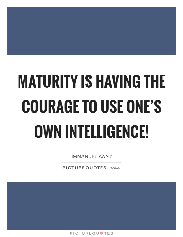 Maturity is having the courage to use one's own intelligence! Picture Quote #1