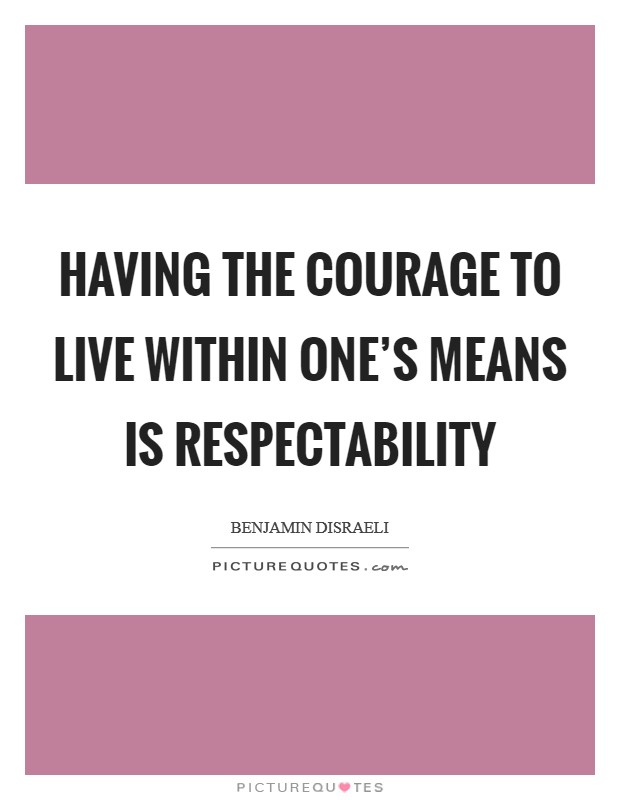 Having the courage to live within one's means is respectability Picture Quote #1
