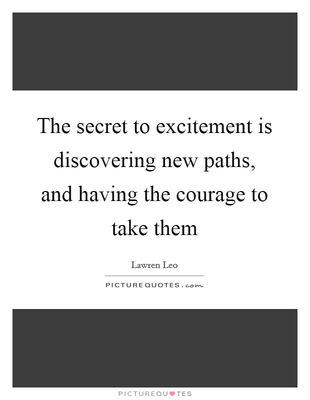 The secret to excitement is discovering new paths, and having the courage to take them Picture Quote #1
