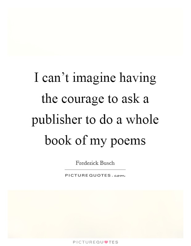 I can't imagine having the courage to ask a publisher to do a whole book of my poems Picture Quote #1
