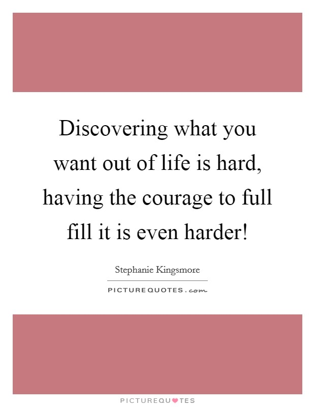 Discovering what you want out of life is hard, having the courage to full fill it is even harder! Picture Quote #1