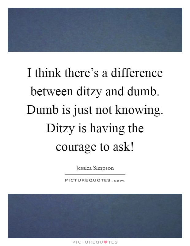 I think there's a difference between ditzy and dumb. Dumb is just not knowing. Ditzy is having the courage to ask! Picture Quote #1