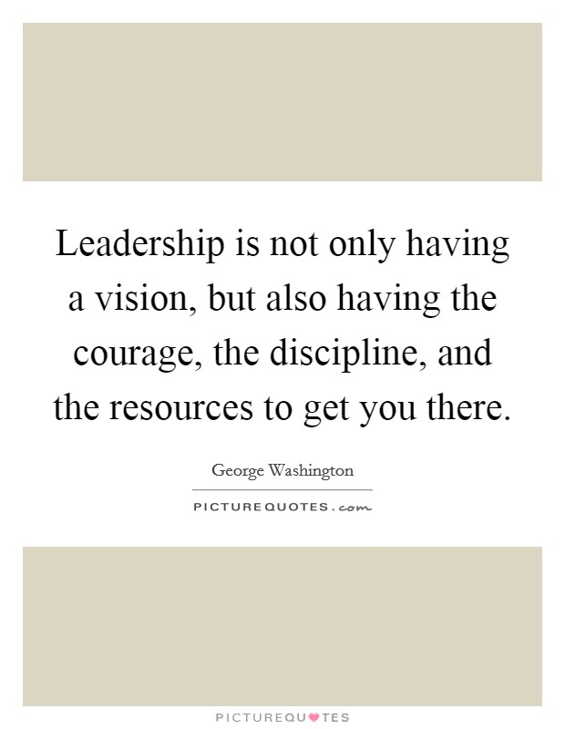 Leadership is not only having a vision, but also having the courage, the discipline, and the resources to get you there Picture Quote #1