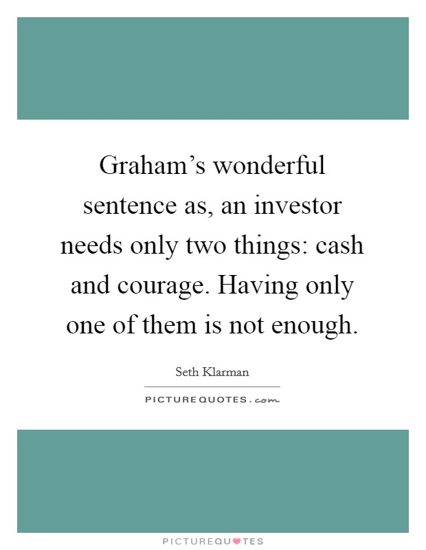 Graham's wonderful sentence as, an investor needs only two things: cash and courage. Having only one of them is not enough Picture Quote #1