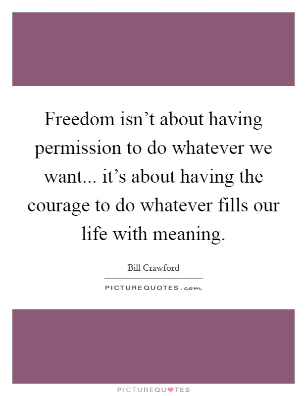 Freedom isn't about having permission to do whatever we want... it's about having the courage to do whatever fills our life with meaning Picture Quote #1