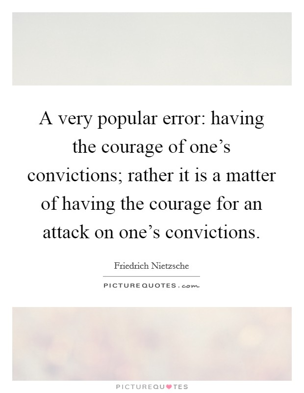 A very popular error: having the courage of one's convictions; rather it is a matter of having the courage for an attack on one's convictions. Picture Quote #1