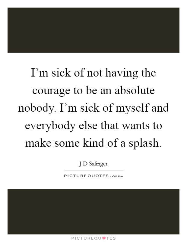 I'm sick of not having the courage to be an absolute nobody. I'm sick of myself and everybody else that wants to make some kind of a splash. Picture Quote #1