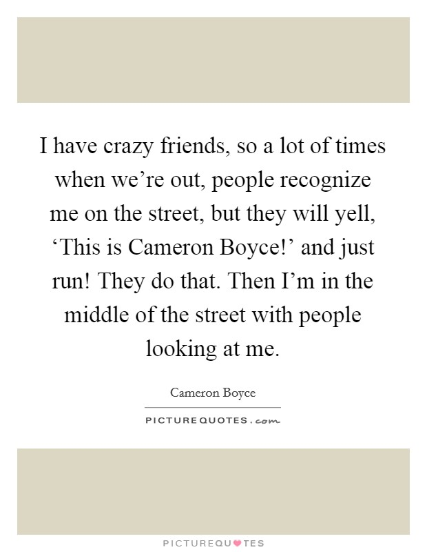 I have crazy friends, so a lot of times when we're out, people recognize me on the street, but they will yell, 'This is Cameron Boyce!' and just run! They do that. Then I'm in the middle of the street with people looking at me Picture Quote #1