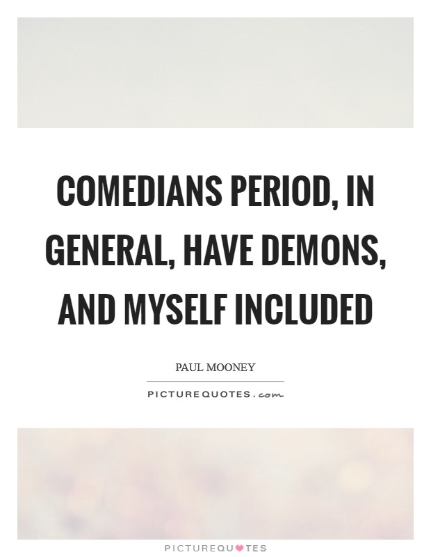 Comedians period, in general, have demons, and myself included Picture Quote #1