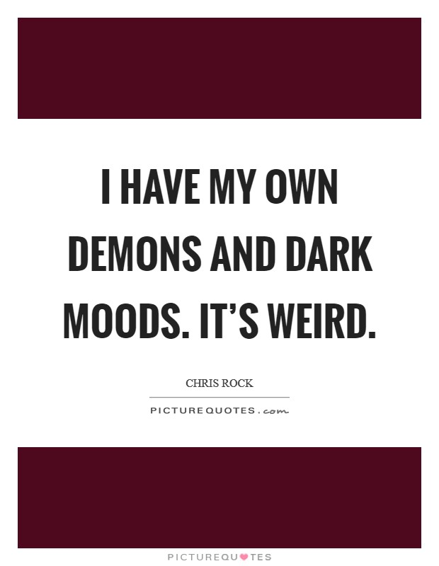 I have my own demons and dark moods. It's weird Picture Quote #1