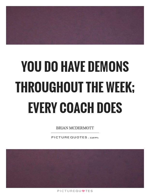You do have demons throughout the week; every coach does Picture Quote #1