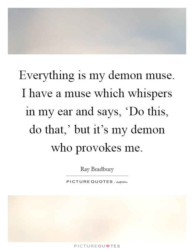 Everything is my demon muse. I have a muse which whispers in my ear and says, 'Do this, do that,' but it's my demon who provokes me Picture Quote #1