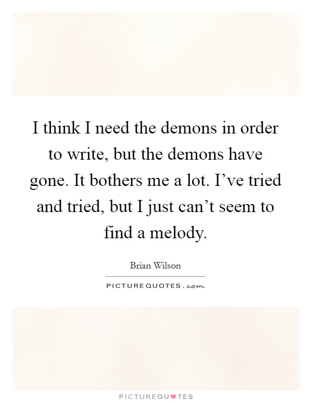 I think I need the demons in order to write, but the demons have gone. It bothers me a lot. I've tried and tried, but I just can't seem to find a melody Picture Quote #1