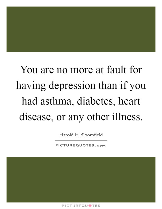You are no more at fault for having depression than if you had asthma, diabetes, heart disease, or any other illness. Picture Quote #1