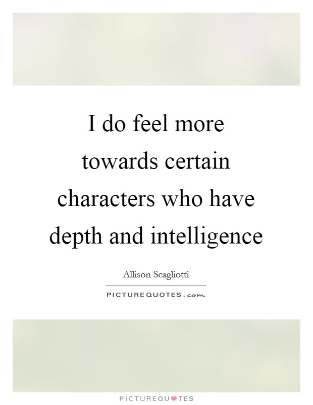 I do feel more towards certain characters who have depth and intelligence Picture Quote #1