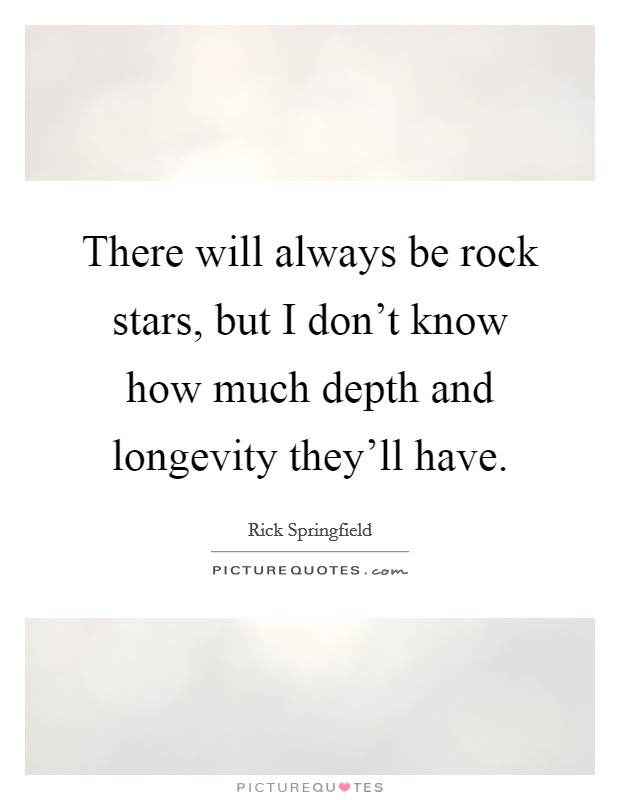 There will always be rock stars, but I don't know how much depth and longevity they'll have Picture Quote #1