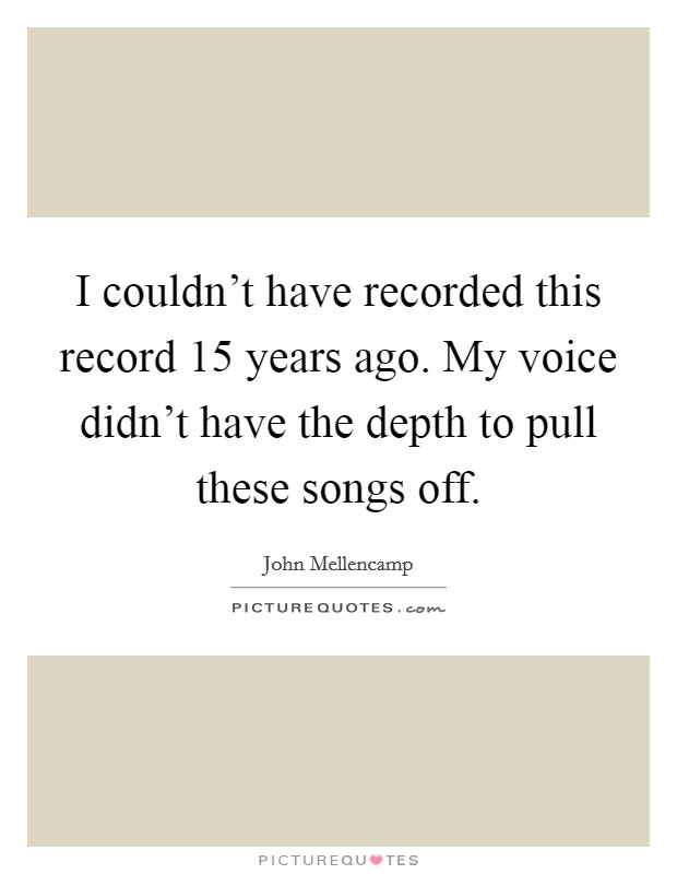 I couldn't have recorded this record 15 years ago. My voice didn't have the depth to pull these songs off Picture Quote #1
