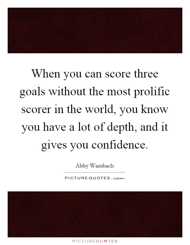 When you can score three goals without the most prolific scorer in the world, you know you have a lot of depth, and it gives you confidence Picture Quote #1