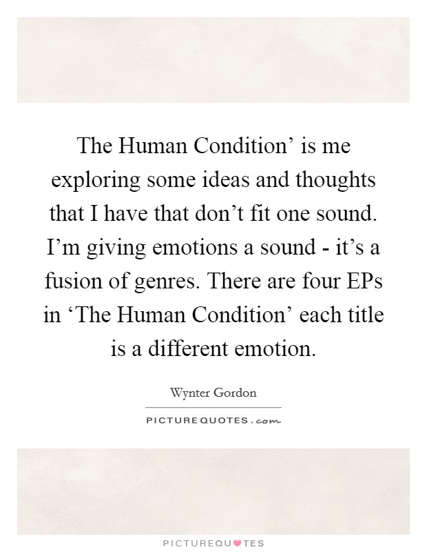 The Human Condition' is me exploring some ideas and thoughts that I have that don't fit one sound. I'm giving emotions a sound - it's a fusion of genres. There are four EPs in 'The Human Condition' each title is a different emotion Picture Quote #1