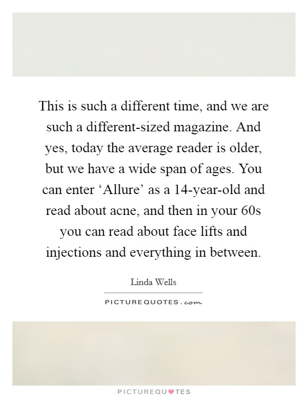 This is such a different time, and we are such a different-sized magazine. And yes, today the average reader is older, but we have a wide span of ages. You can enter 'Allure' as a 14-year-old and read about acne, and then in your 60s you can read about face lifts and injections and everything in between Picture Quote #1