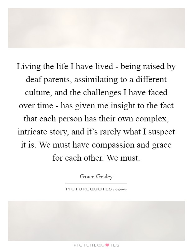 Living the life I have lived - being raised by deaf parents, assimilating to a different culture, and the challenges I have faced over time - has given me insight to the fact that each person has their own complex, intricate story, and it's rarely what I suspect it is. We must have compassion and grace for each other. We must Picture Quote #1
