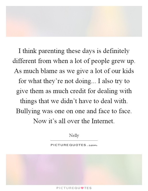 I think parenting these days is definitely different from when a lot of people grew up. As much blame as we give a lot of our kids for what they're not doing... I also try to give them as much credit for dealing with things that we didn't have to deal with. Bullying was one on one and face to face. Now it's all over the Internet Picture Quote #1
