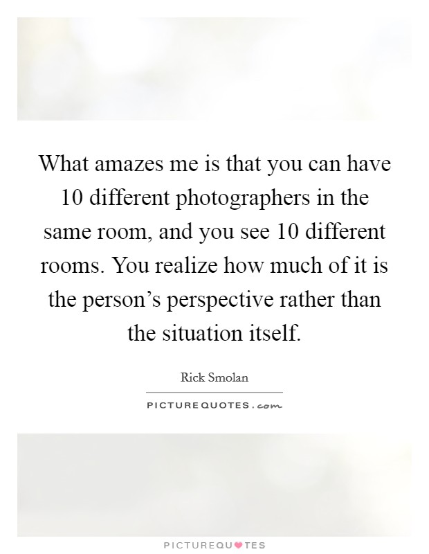 What amazes me is that you can have 10 different photographers in the same room, and you see 10 different rooms. You realize how much of it is the person's perspective rather than the situation itself Picture Quote #1