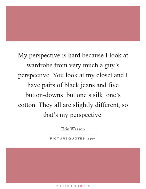 My perspective is hard because I look at wardrobe from very much a guy's perspective. You look at my closet and I have pairs of black jeans and five button-downs, but one's silk, one's cotton. They all are slightly different, so that's my perspective Picture Quote #1