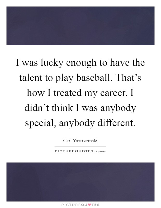 I was lucky enough to have the talent to play baseball. That's how I treated my career. I didn't think I was anybody special, anybody different Picture Quote #1