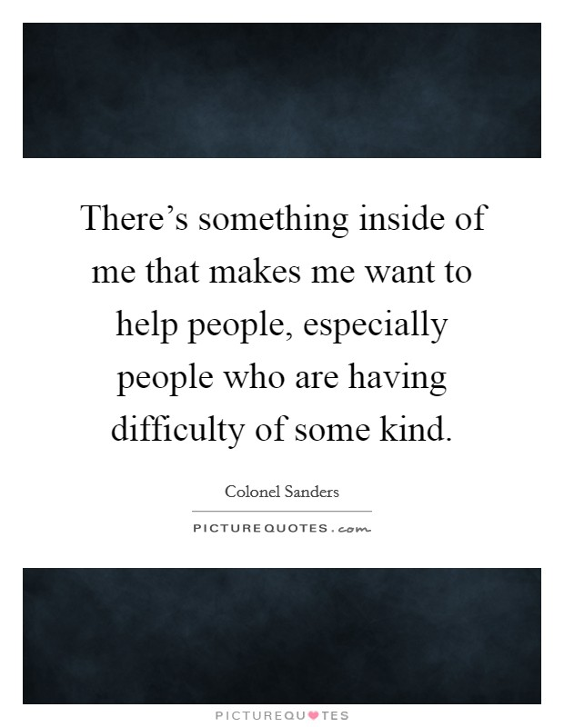 There's something inside of me that makes me want to help people, especially people who are having difficulty of some kind Picture Quote #1