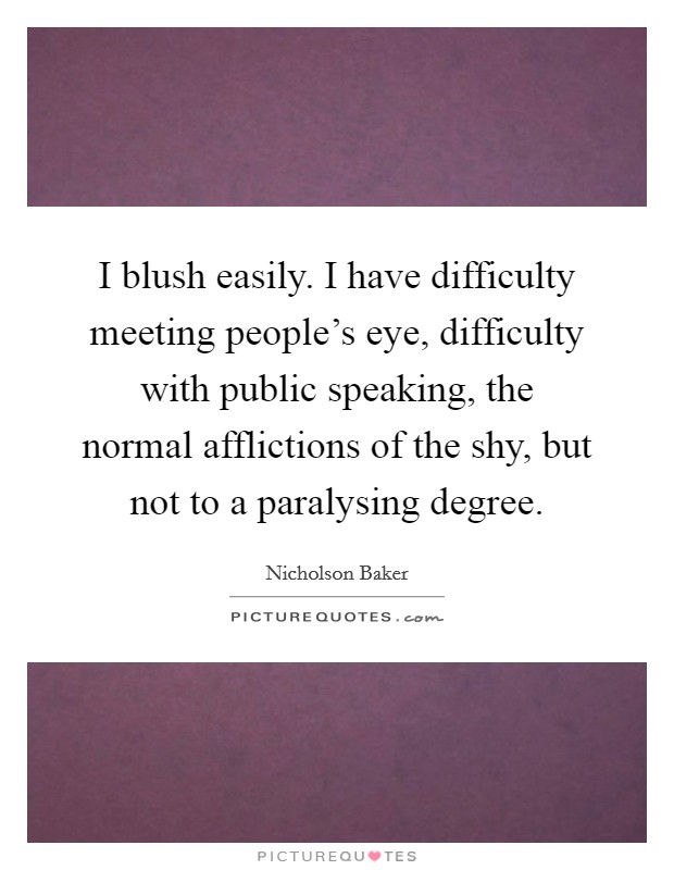 I blush easily. I have difficulty meeting people's eye, difficulty with public speaking, the normal afflictions of the shy, but not to a paralysing degree. Picture Quote #1