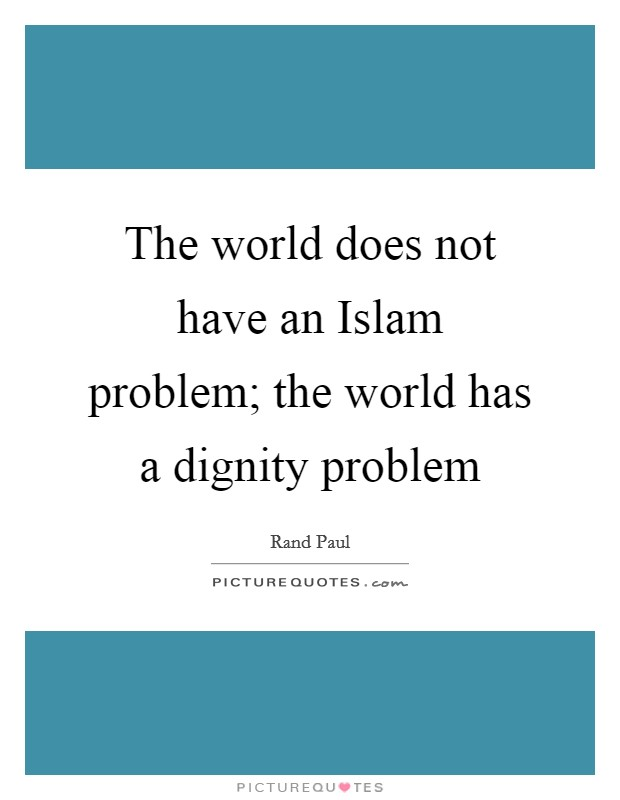 The world does not have an Islam problem; the world has a dignity problem Picture Quote #1