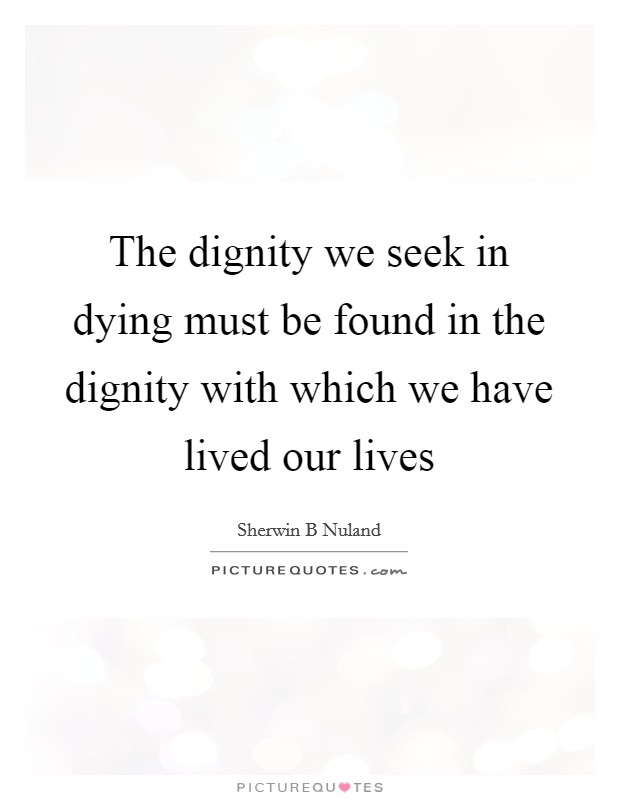 The dignity we seek in dying must be found in the dignity with which we have lived our lives Picture Quote #1