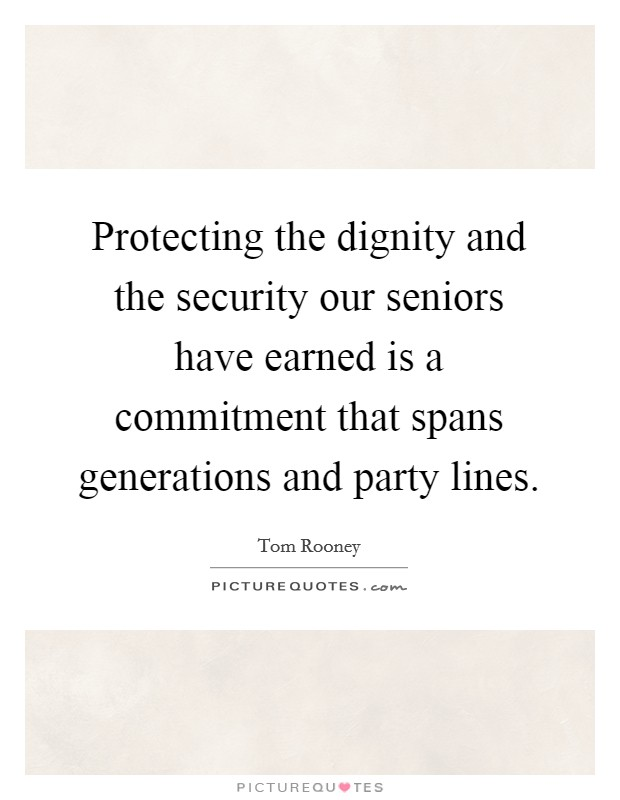 Protecting the dignity and the security our seniors have earned is a commitment that spans generations and party lines Picture Quote #1