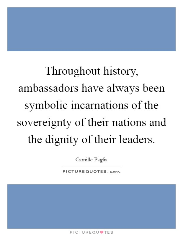 Throughout history, ambassadors have always been symbolic incarnations of the sovereignty of their nations and the dignity of their leaders Picture Quote #1