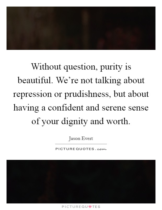 Without question, purity is beautiful. We're not talking about repression or prudishness, but about having a confident and serene sense of your dignity and worth Picture Quote #1