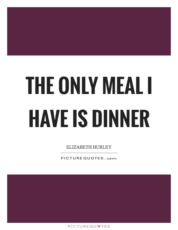 The only meal I have is dinner Picture Quote #1