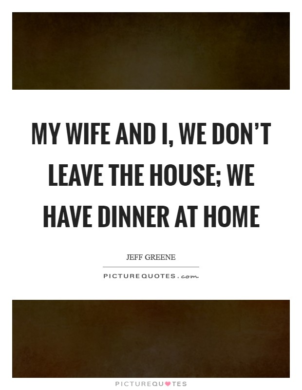 My wife and I, we don't leave the house; we have dinner at home Picture Quote #1