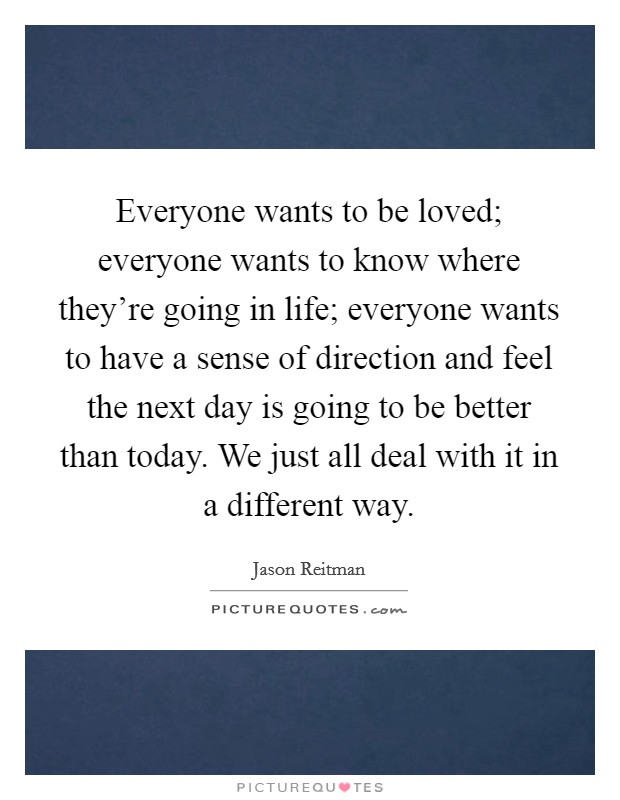 Everyone wants to be loved; everyone wants to know where they're going in life; everyone wants to have a sense of direction and feel the next day is going to be better than today. We just all deal with it in a different way. Picture Quote #1