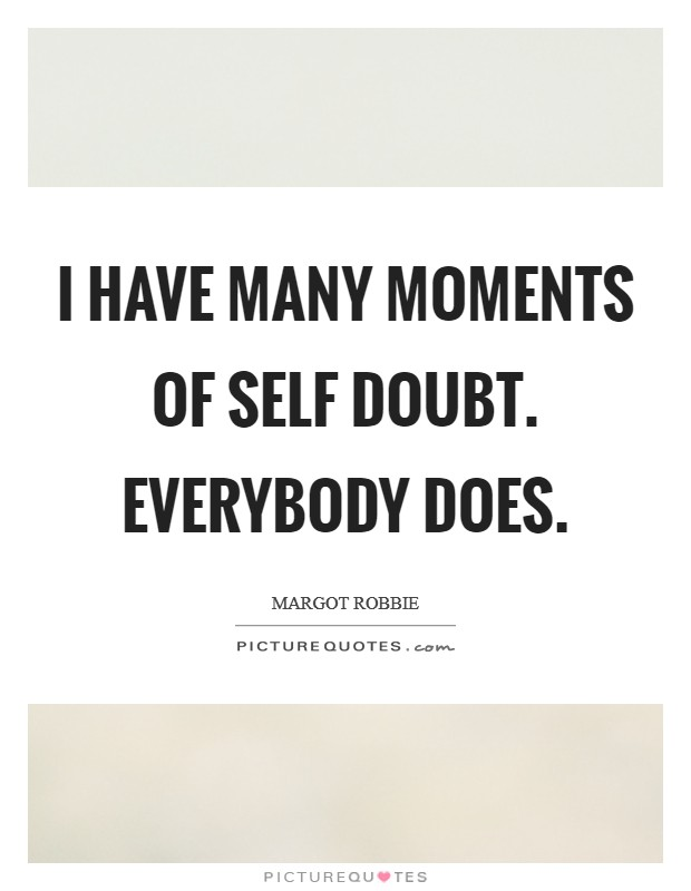 I have many moments of self doubt. Everybody does Picture Quote #1